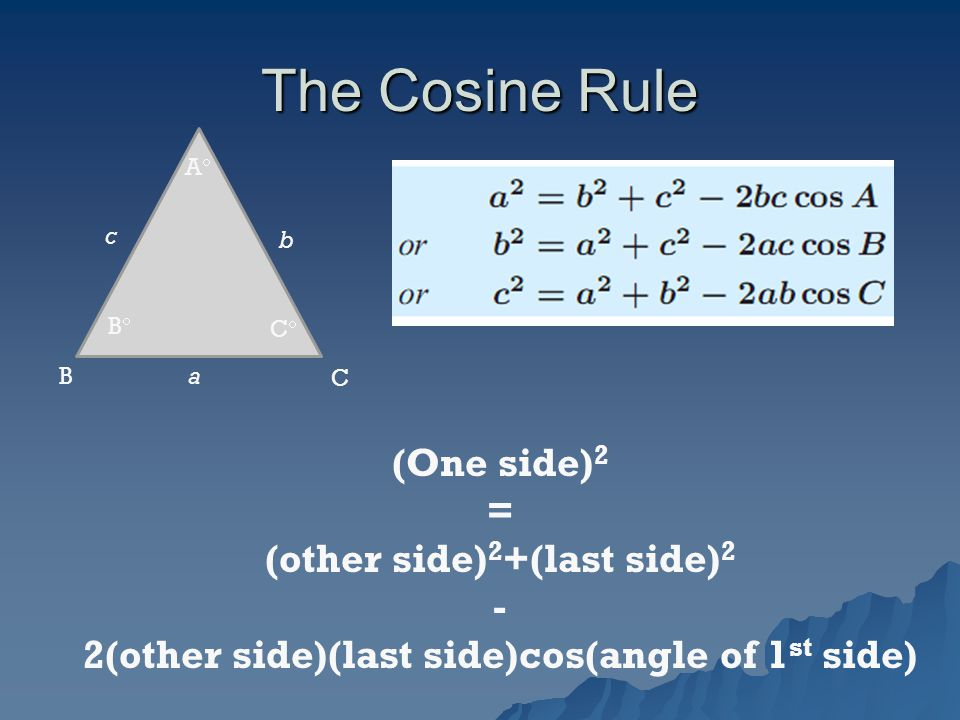 The Cosine Rule C B c a b BB AA CC (One side) 2 = (other side) 2 +(last side) 2 - 2(other side)(last side)cos(angle of 1 st side)