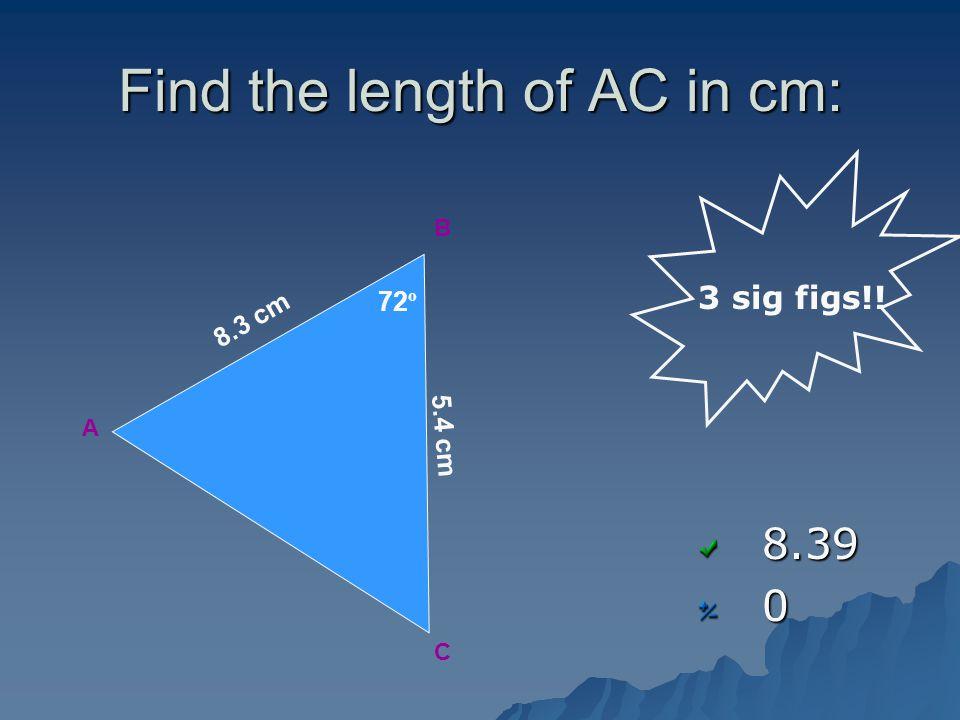 Find the length of AC in cm: 8.390 3 sig figs!! A B C 72 º 5.4 cm 8.3 cm