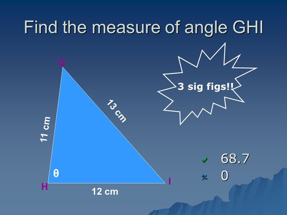 Find the measure of angle GHI 68.70 G H I θ 12 cm 11 cm 13 cm 3 sig figs!!