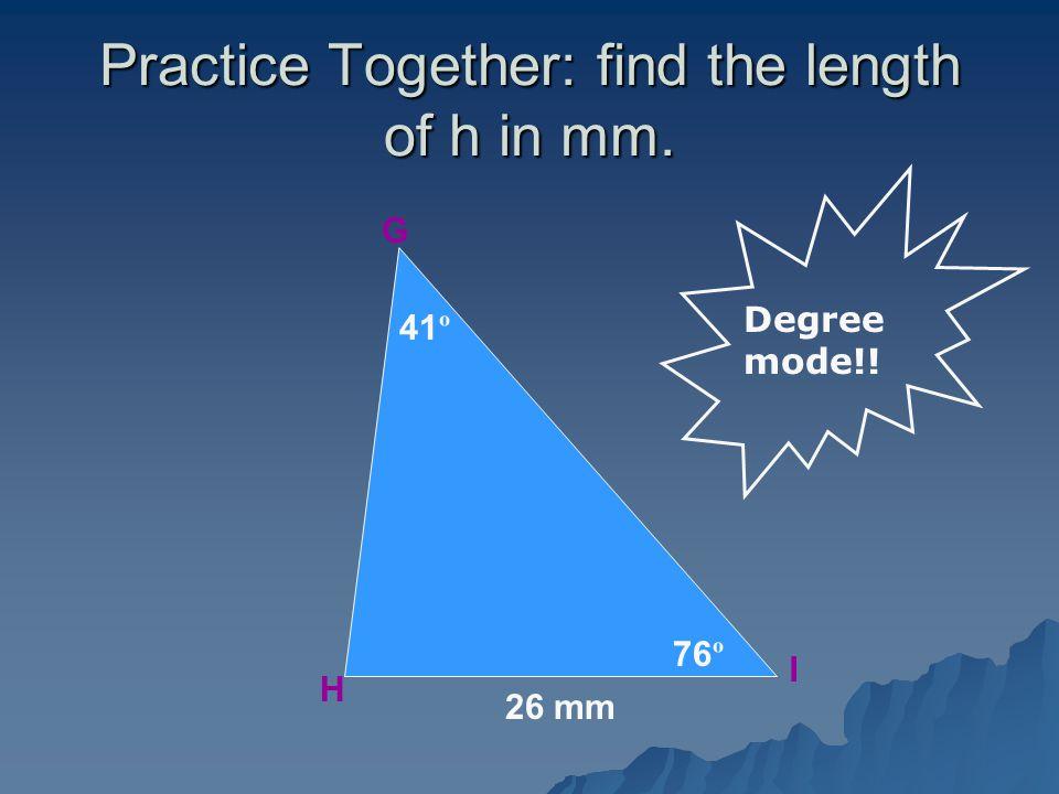 Practice Together: find the length of h in mm. G H I 41 º 76 º 26 mm Degree mode!!