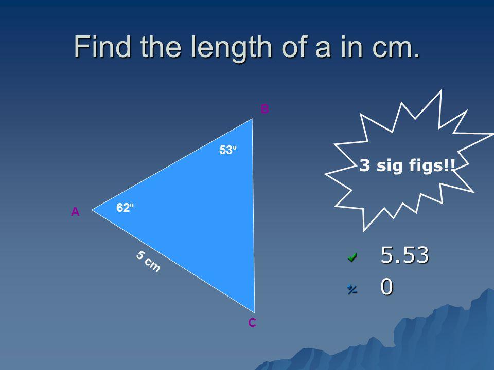 Find the length of a in cm. 5.530 A B C 62 º 53 º 5 cm 3 sig figs!!