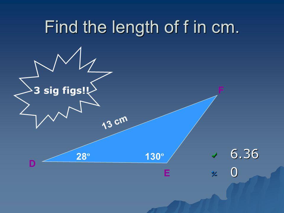 Find the length of f in cm. 6.360 D EF 28 º 130 º 13 cm 3 sig figs!!