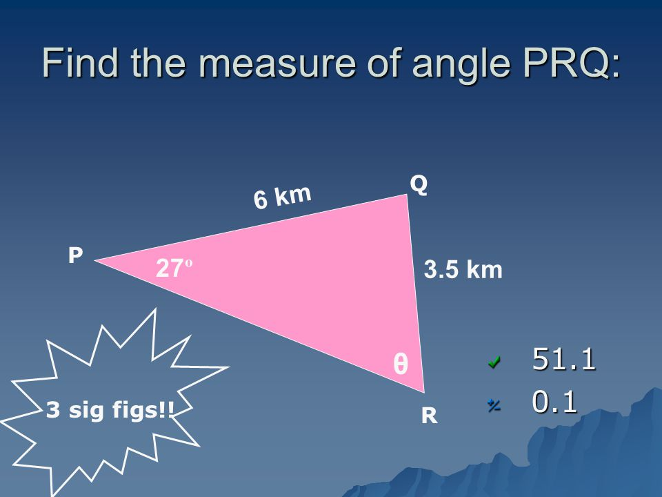 Find the measure of angle PRQ: 51.10.1 27 º 6 km 3.5 km 3 sig figs!! P Q R θ