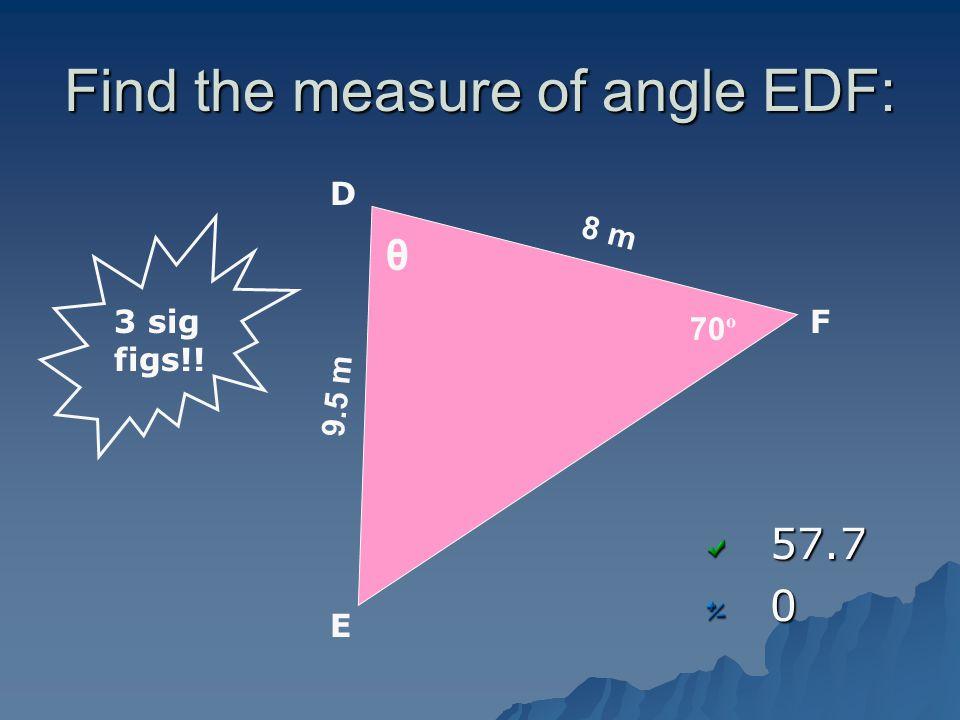 Find the measure of angle EDF: 57.70 8 m 70 º 9.5 m D E F θ 3 sig figs!!