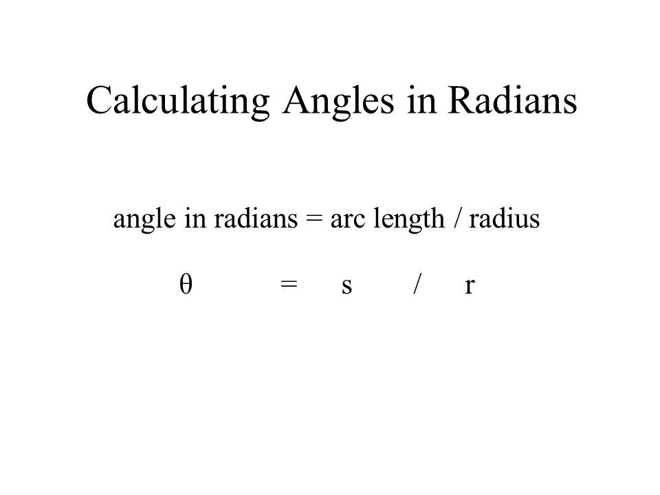 Calculating Angles in Radians angle in radians = arc length / radius θ = s / r