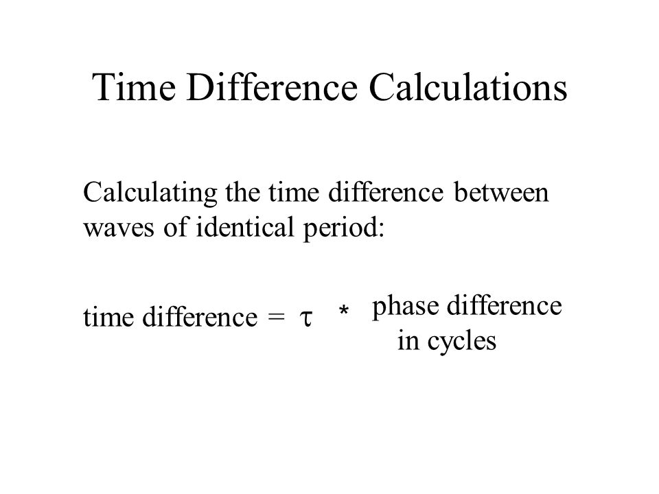 Time Difference Calculations Calculating the time difference between waves of identical period: time difference =  * phase difference in cycles