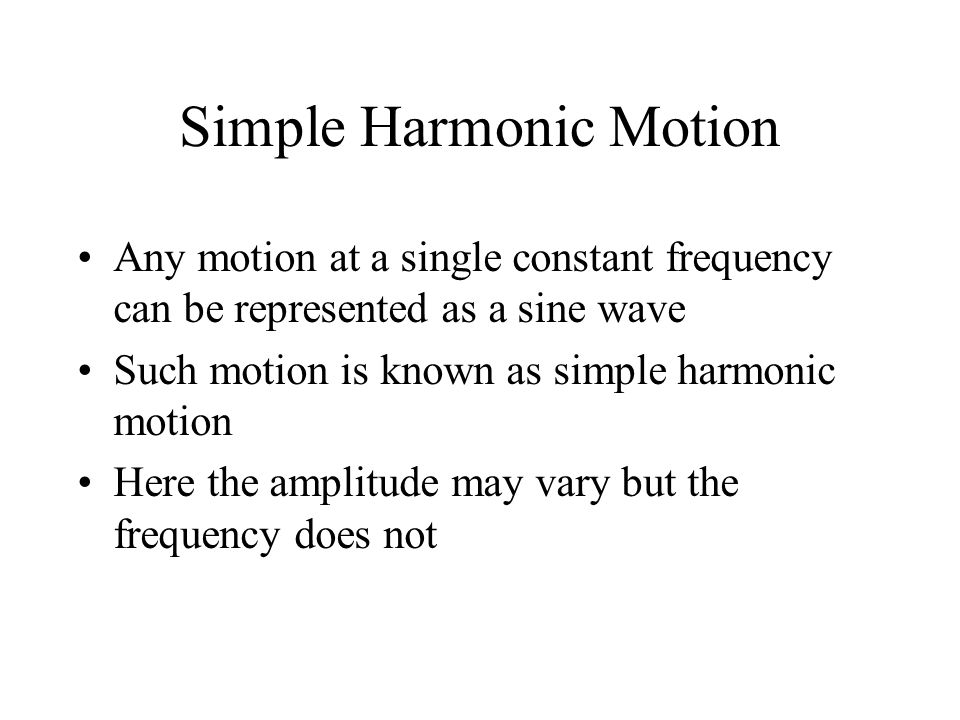 Simple Harmonic Motion Any motion at a single constant frequency can be represented as a sine wave Such motion is known as simple harmonic motion Here