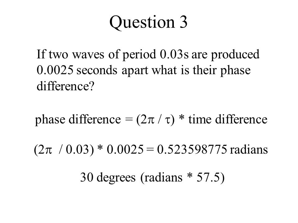Question 3 If two waves of period 0.03s are produced 0.0025 seconds apart what is their phase difference? (2  / 0.03) * 0.0025 = 0.523598775 radians