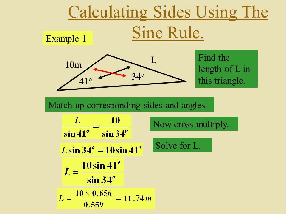 Calculating Sides Using The Sine Rule. 10m 34 o 41 o L Find the length of L in this triangle. Match up corresponding sides and angles: Now cross multi