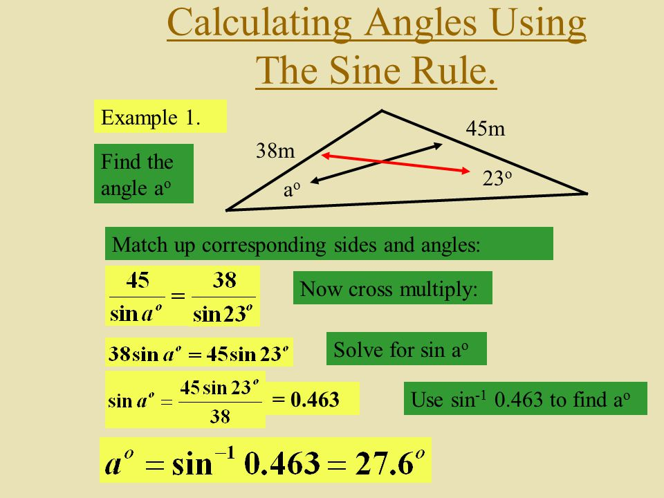Calculating Angles Using The Sine Rule. Example 1. aoao 45m 23 o 38m Find the angle a o Match up corresponding sides and angles: Now cross multiply: S