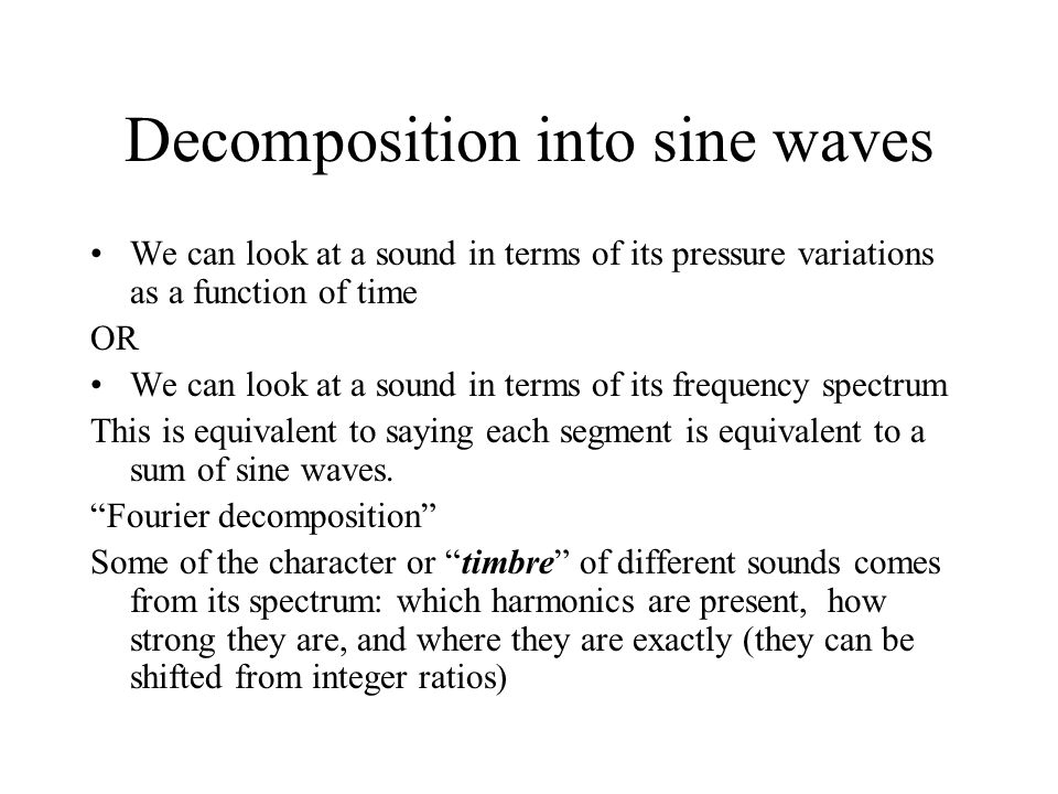 Decomposition into sine waves We can look at a sound in terms of its pressure variations as a function of time OR We can look at a sound in terms of i