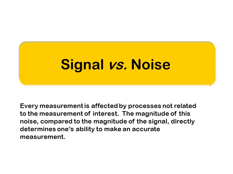 Signal vs. Noise Every measurement is affected by processes not related to the measurement of interest. The magnitude of this noise, compared to the m