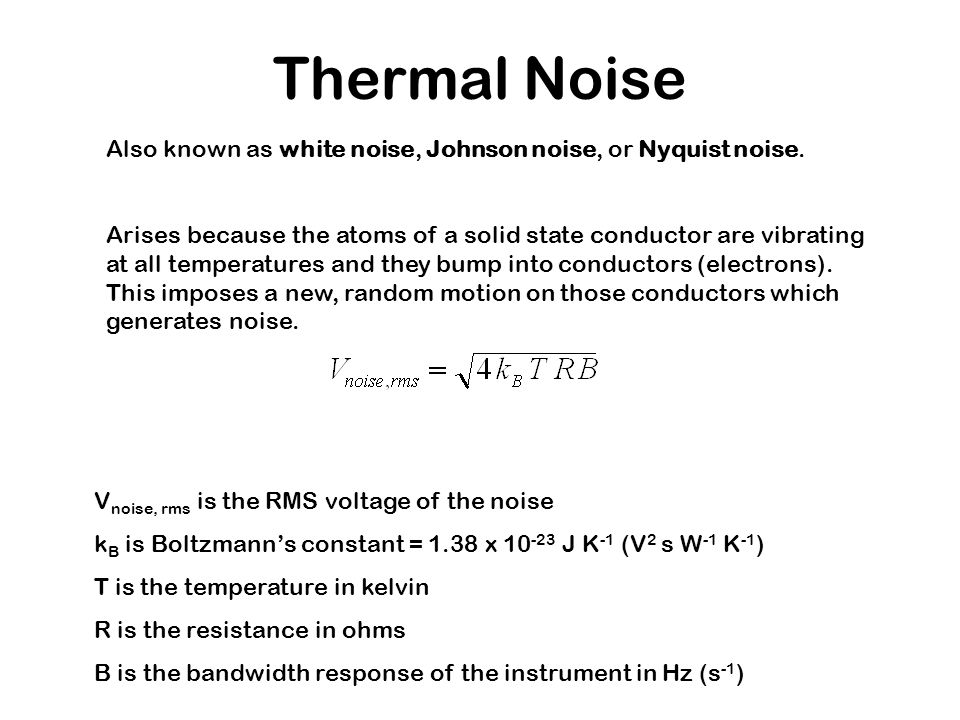 Thermal Noise Also known as white noise, Johnson noise, or Nyquist noise. Arises because the atoms of a solid state conductor are vibrating at all tem