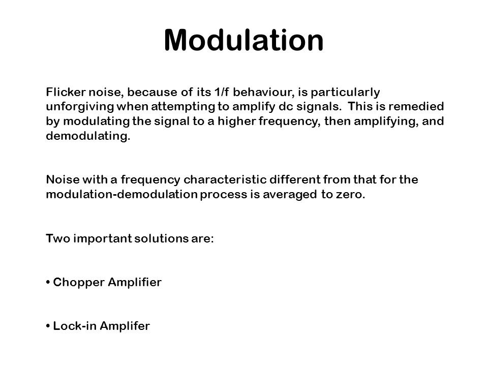 Modulation Flicker noise, because of its 1/f behaviour, is particularly unforgiving when attempting to amplify dc signals. This is remedied by modulat
