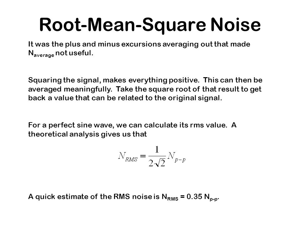Root-Mean-Square Noise It was the plus and minus excursions averaging out that made N average not useful. Squaring the signal, makes everything positi