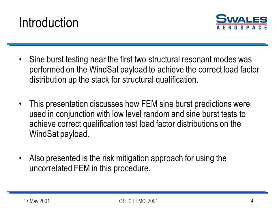 17 May 2001GSFC FEMCI 2001 4 Introduction Sine burst testing near the first two structural resonant modes was performed on the WindSat payload to achieve the correct load factor distribution up the stack for structural qualification.