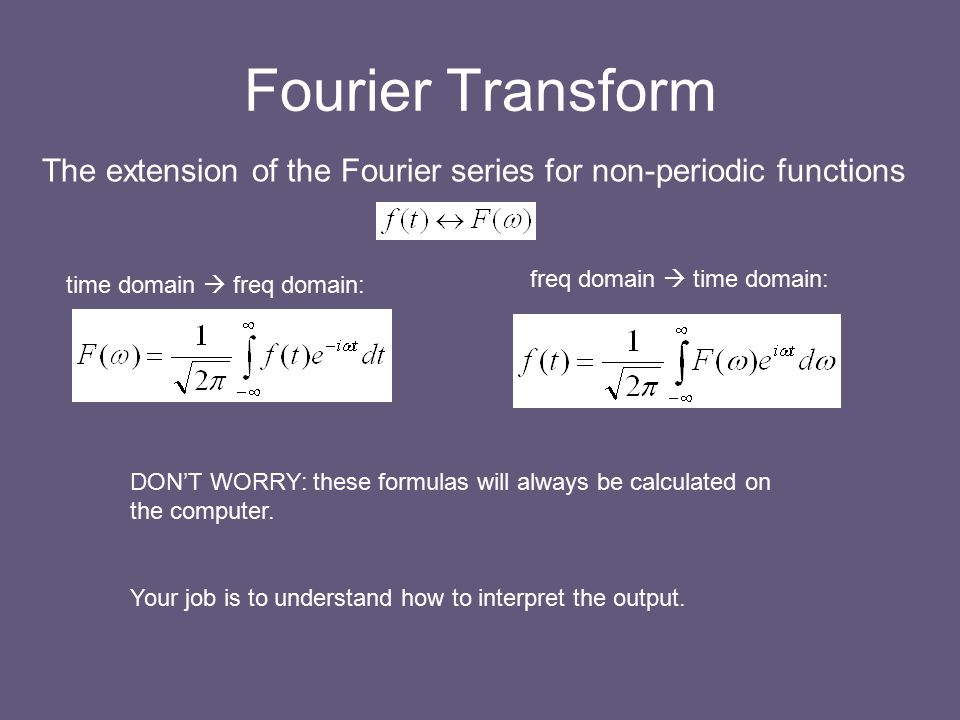 Fourier Transform time domain  freq domain: freq domain  time domain: DON'T WORRY: these formulas will always be calculated on the computer.