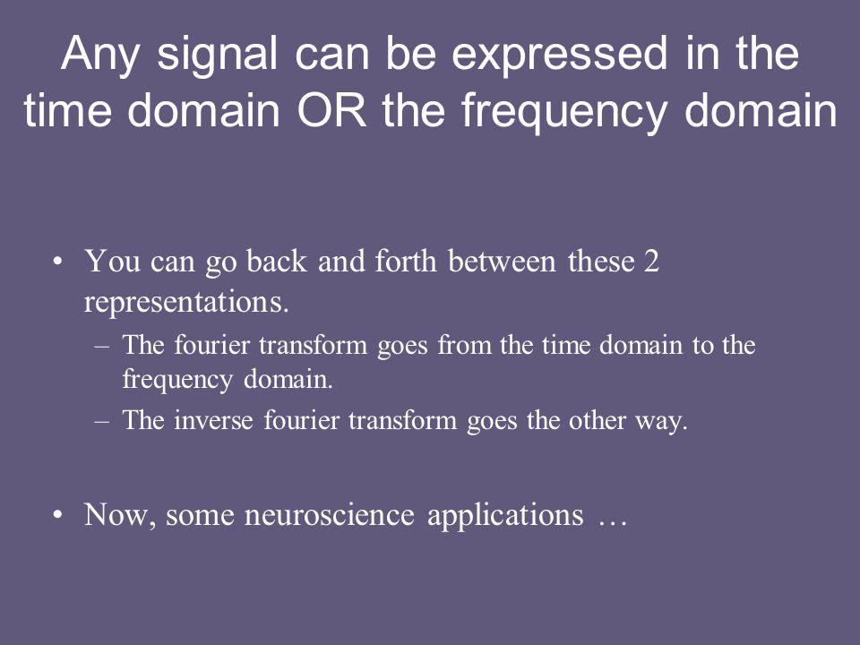 Any signal can be expressed in the time domain OR the frequency domain You can go back and forth between these 2 representations.