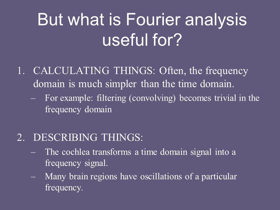 But what is Fourier analysis useful for? 1.CALCULATING THINGS: Often, the frequency domain is much simpler than the time domain. –For example: filteri