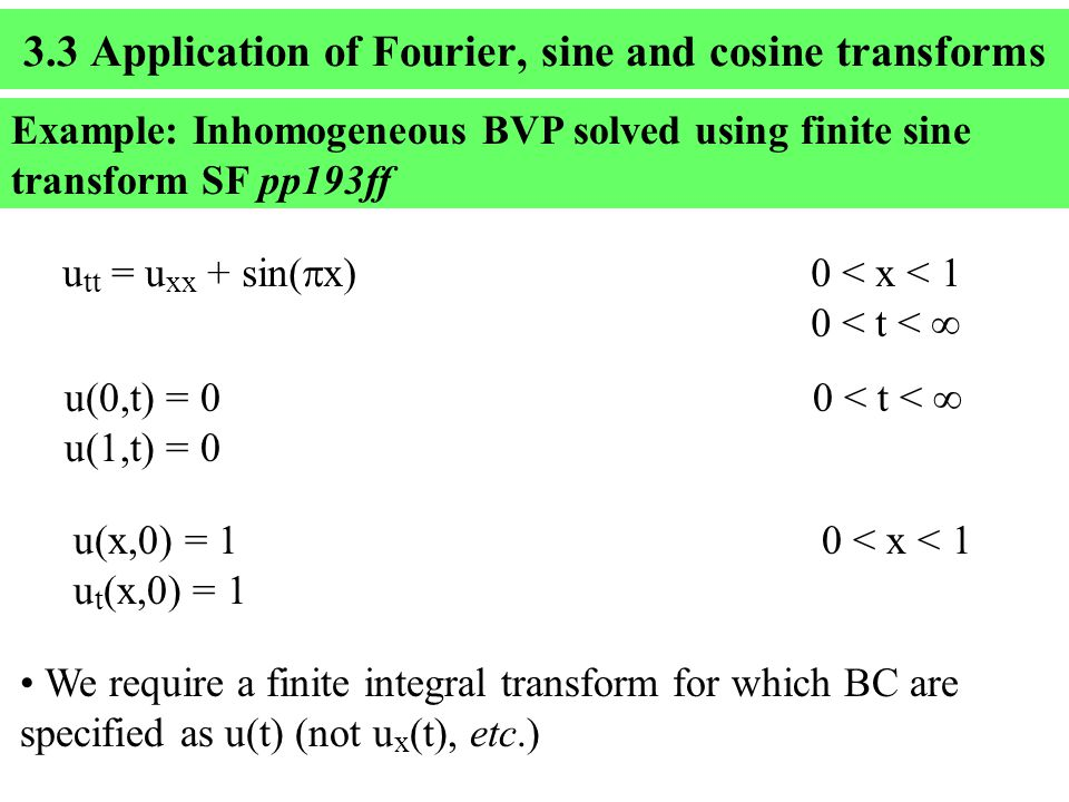 3.3 Application of Fourier, sine and cosine transforms Example: Inhomogeneous BVP solved using finite sine transform SF pp193ff u tt = u xx + sin(  x)0 < x < 1 0 < t <  u( ,t) = 0 0 < t <  u( ,t) = 0 u(x  ) = 1 0 < x < 1 u t (x  ) = 1 We require a finite integral transform for which BC are specified as u(t) (not u x (t), etc.)