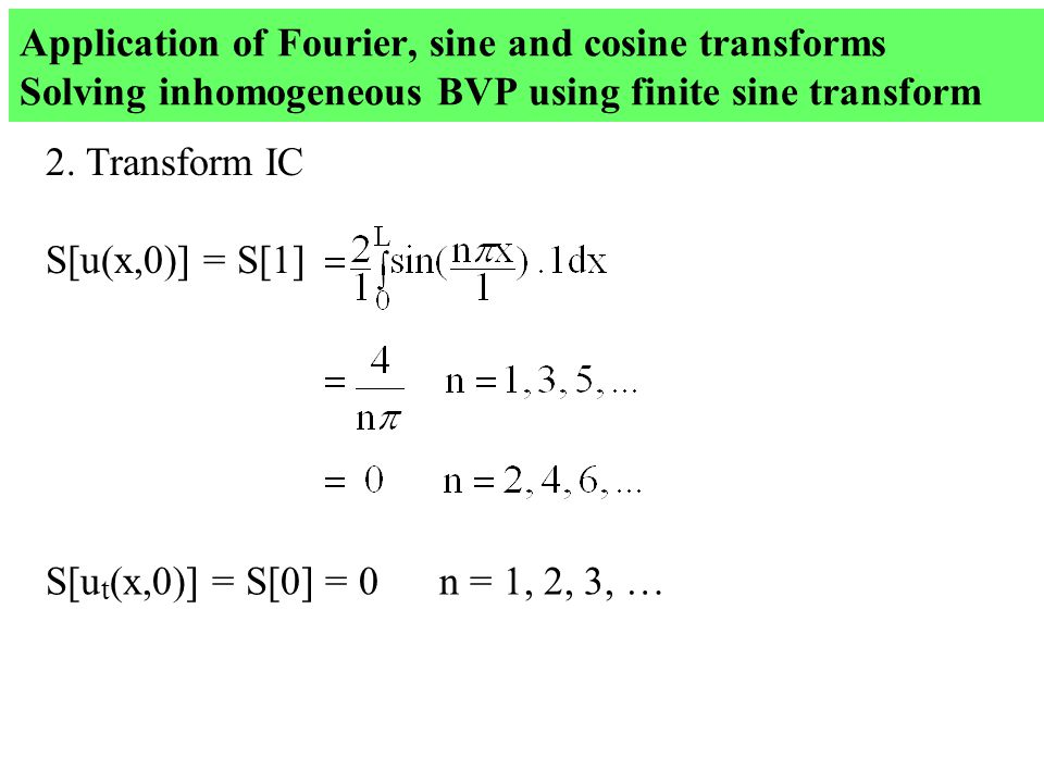 Application of Fourier, sine and cosine transforms Solving inhomogeneous BVP using finite sine transform 2.