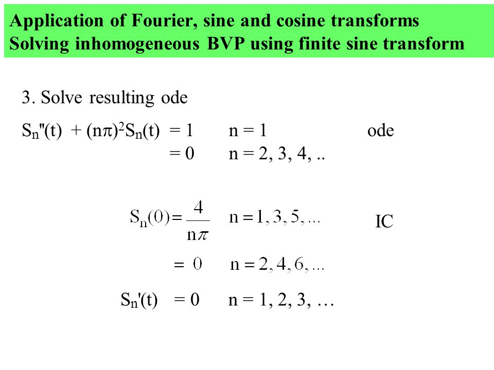 Application of Fourier, sine and cosine transforms Solving inhomogeneous BVP using finite sine transform 3. Solve resulting ode S n ''(t) + (n  ) 2 S