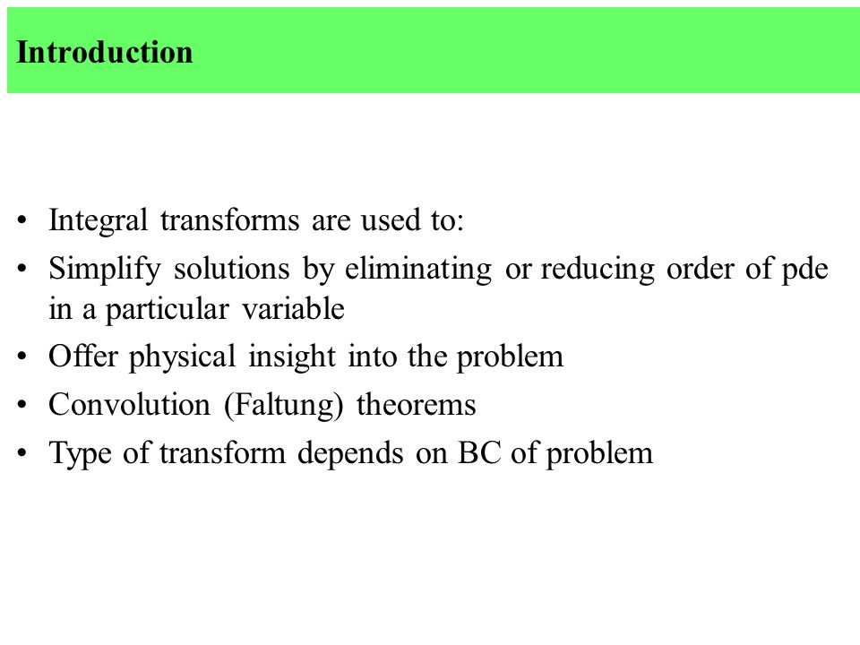 Introduction Integral transforms are used to: Simplify solutions by eliminating or reducing order of pde in a particular variable Offer physical insight into the problem Convolution (Faltung) theorems Type of transform depends on BC of problem