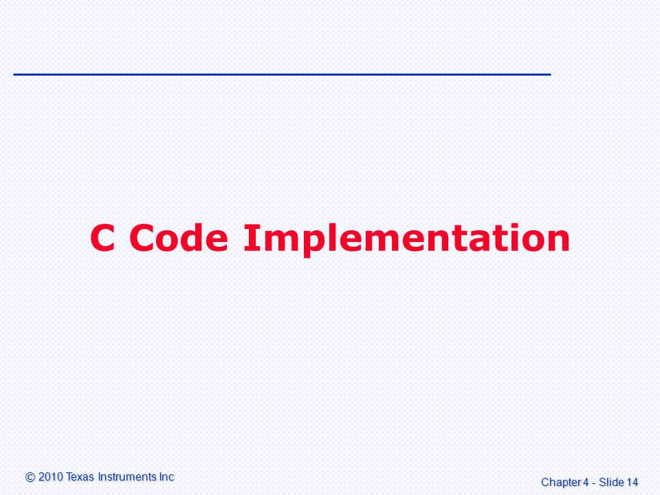 Chapter 4 - Slide 14 © 2010 Texas Instruments Inc C Code Implementation
