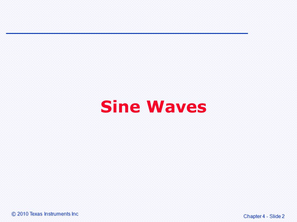 Chapter 4 - Slide 3 © 2010 Texas Instruments Inc Introduction DSP can be used to generate sine waves Sine waves can be used in audio to: –Generate musical tones and complex waveforms –Generate tones for touch phones (DTMF) –Modulate audio signals (alien voices) –Control audio effects (chorus/phasing/flanging).
