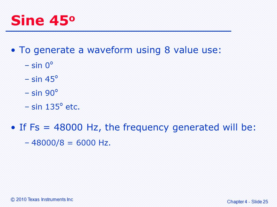 Chapter 4 - Slide 25 © 2010 Texas Instruments Inc Sine 45 o To generate a waveform using 8 value use: –sin 0 o –sin 45 o –sin 90 o –sin 135 o etc.