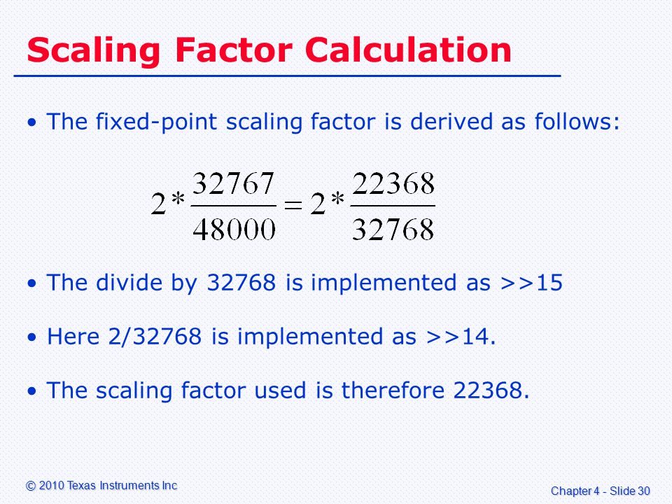 Chapter 4 - Slide 30 © 2010 Texas Instruments Inc Scaling Factor Calculation The fixed-point scaling factor is derived as follows: The divide by 32768 is implemented as >>15 Here 2/32768 is implemented as >>14.