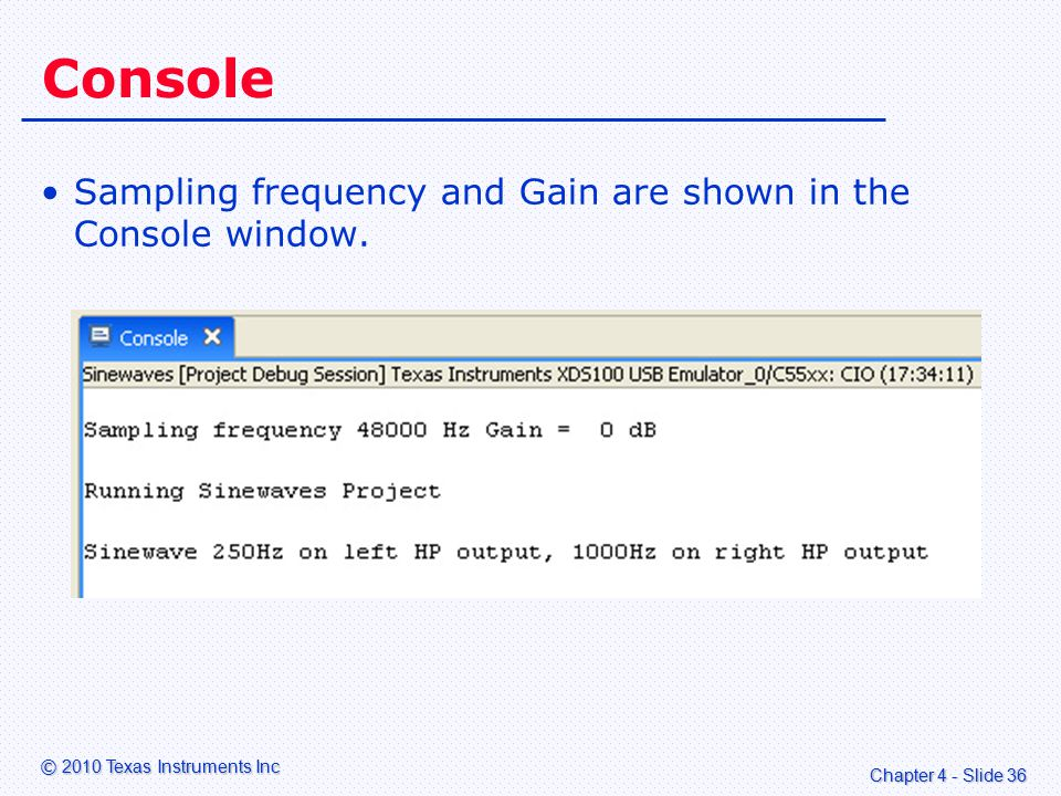 Chapter 4 - Slide 36 © 2010 Texas Instruments Inc Console Sampling frequency and Gain are shown in the Console window.