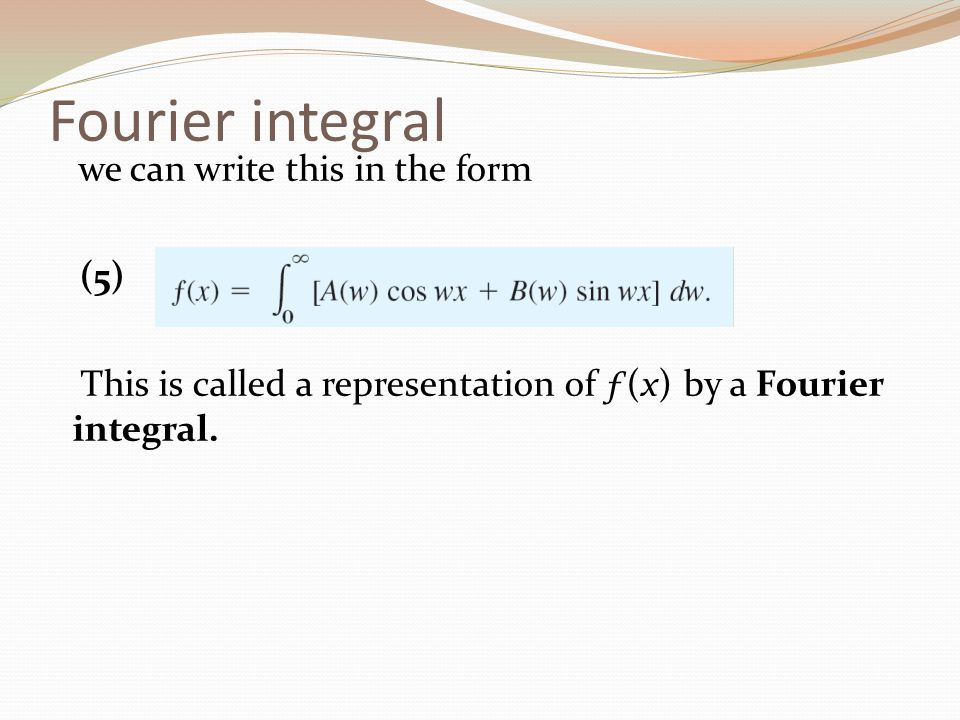 Fourier integral we can write this in the form (5) This is called a representation of ƒ(x) by a Fourier integral.