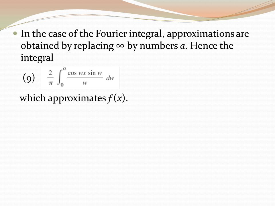 In the case of the Fourier integral, approximations are obtained by replacing ∞ by numbers a. Hence the integral (9) which approximates ƒ(x).