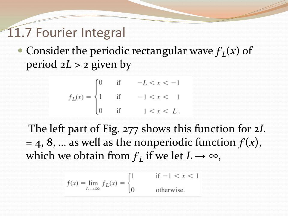 11.7 Fourier Integral Consider the periodic rectangular wave ƒ L (x) of period 2L > 2 given by The left part of Fig. 277 shows this function for 2L =