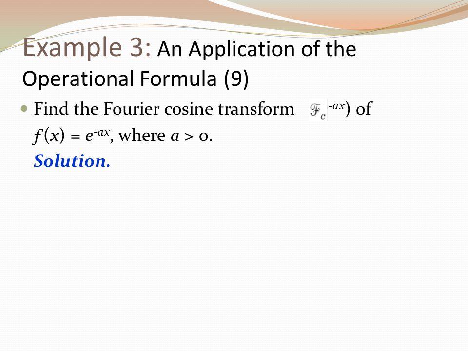 Example 3: An Application of the Operational Formula (9) Find the Fourier cosine transform (e -ax ) of ƒ(x) = e -ax, where a > 0. Solution.