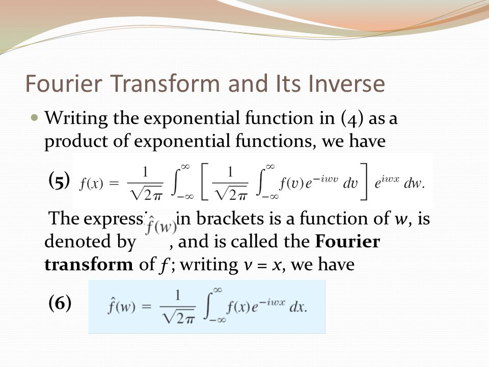 Fourier Transform and Its Inverse Writing the exponential function in (4) as a product of exponential functions, we have (5) The expression in bracket