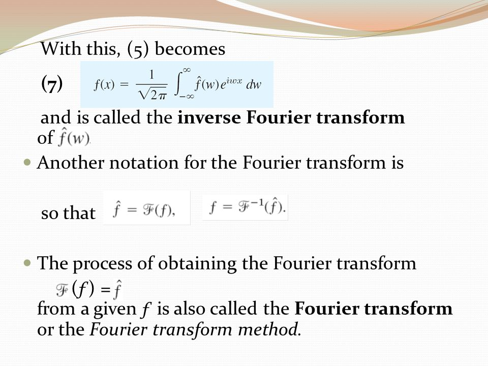 With this, (5) becomes (7) and is called the inverse Fourier transform of. Another notation for the Fourier transform is so that The process of obtain