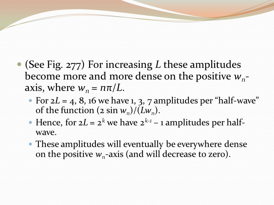 (See Fig. 277) For increasing L these amplitudes become more and more dense on the positive w n - axis, where w n = nπ/L. For 2L = 4, 8, 16 we have 1,