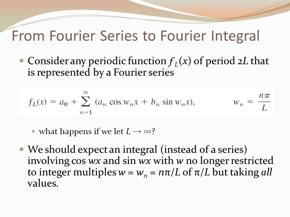 From Fourier Series to Fourier Integral Consider any periodic function ƒ L (x) of period 2L that is represented by a Fourier series what happens if we