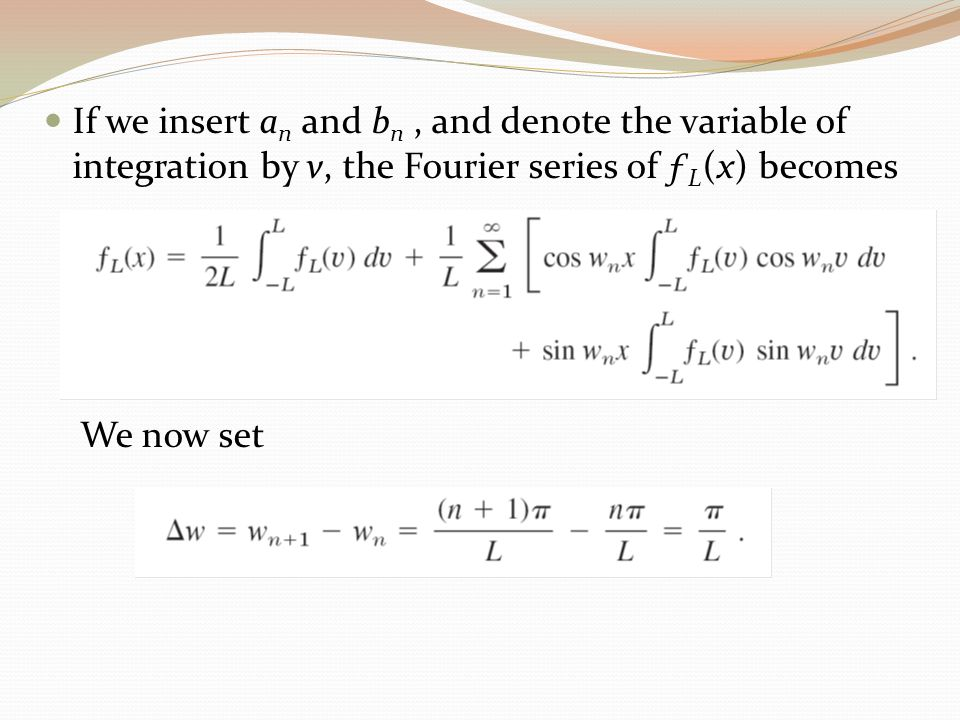 If we insert a n and b n, and denote the variable of integration by v, the Fourier series of ƒ L (x) becomes We now set