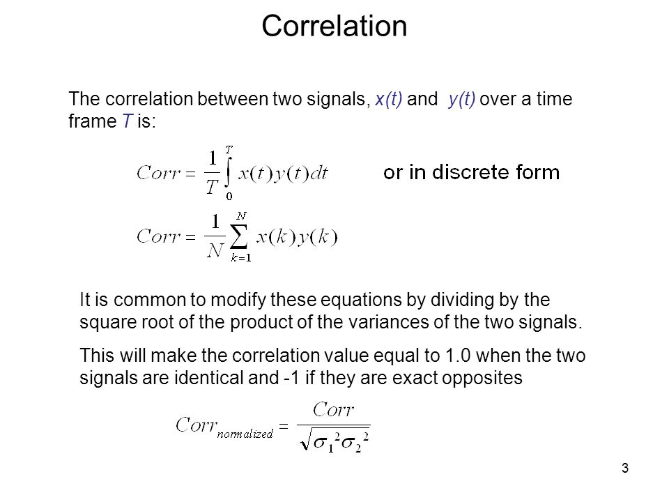 Correlation The correlation between two signals, x(t) and y(t) over a time frame T is: It is common to modify these equations by dividing by the square root of the product of the variances of the two signals.