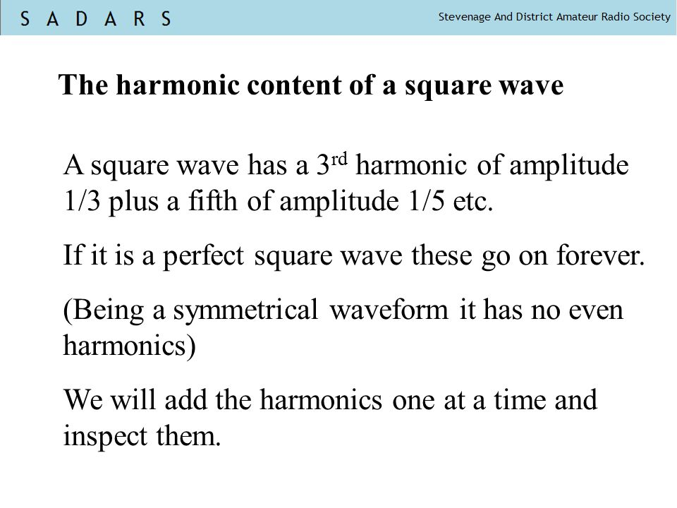 The harmonic content of a square wave A square wave has a 3 rd harmonic of amplitude 1/3 plus a fifth of amplitude 1/5 etc.