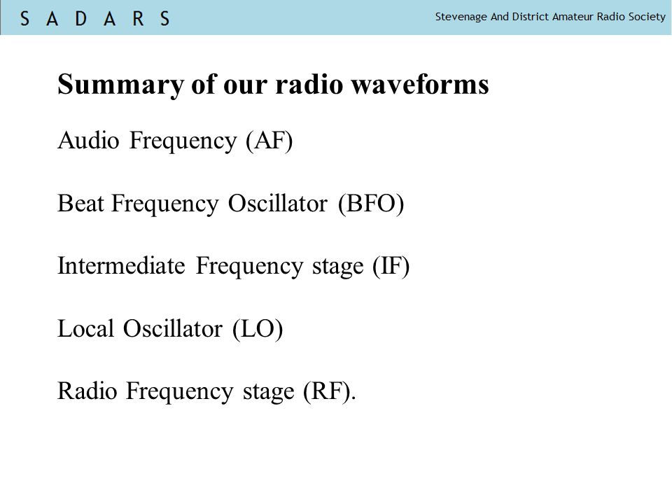 Summary of our radio waveforms Audio Frequency (AF) Beat Frequency Oscillator (BFO) Intermediate Frequency stage (IF) Local Oscillator (LO) Radio Frequency stage (RF).