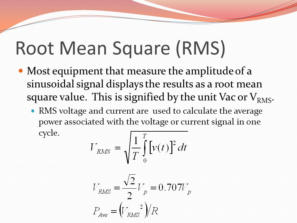 Root Mean Square (RMS) Most equipment that measure the amplitude of a sinusoidal signal displays the results as a root mean square value.