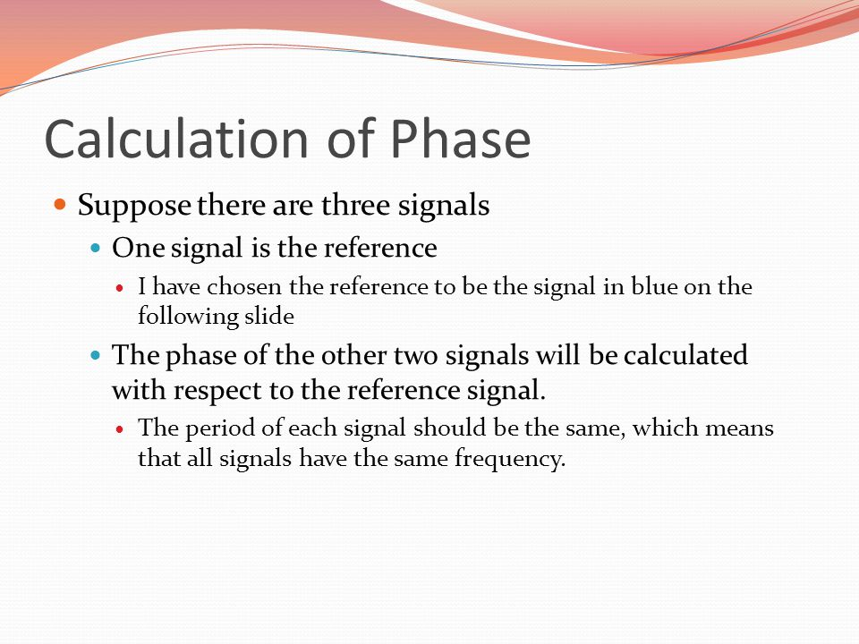 Calculation of Phase Suppose there are three signals One signal is the reference I have chosen the reference to be the signal in blue on the following slide The phase of the other two signals will be calculated with respect to the reference signal.