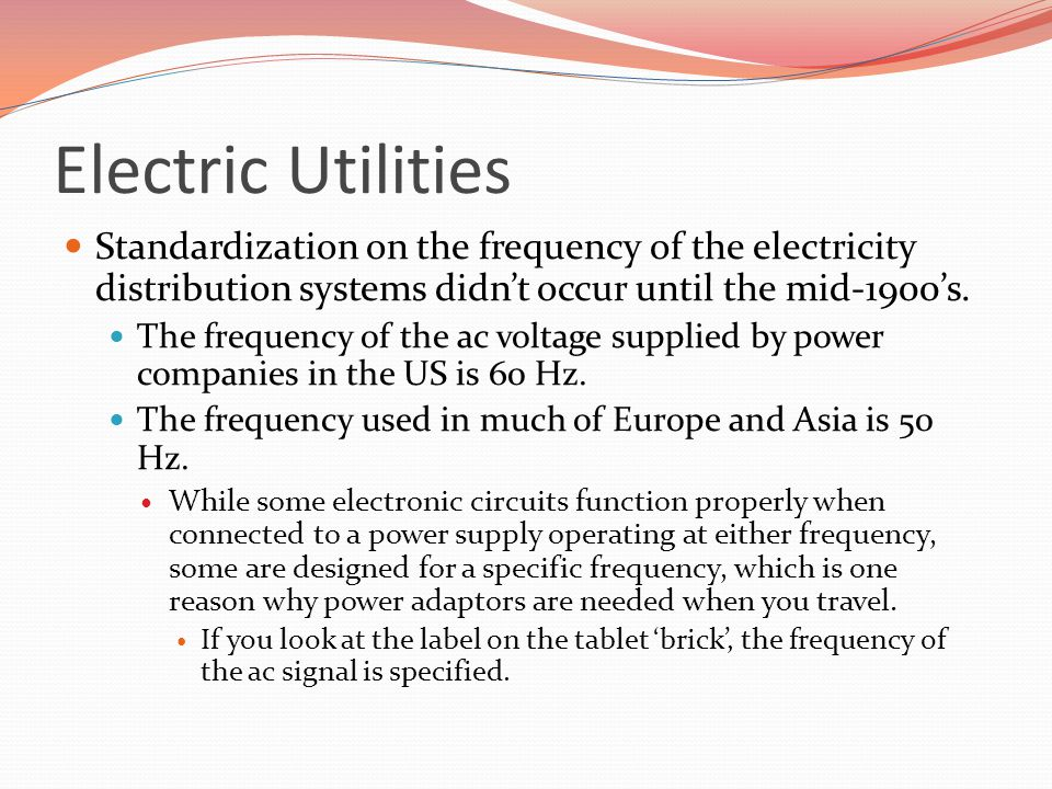 Electric Utilities Standardization on the frequency of the electricity distribution systems didn't occur until the mid-1900's.