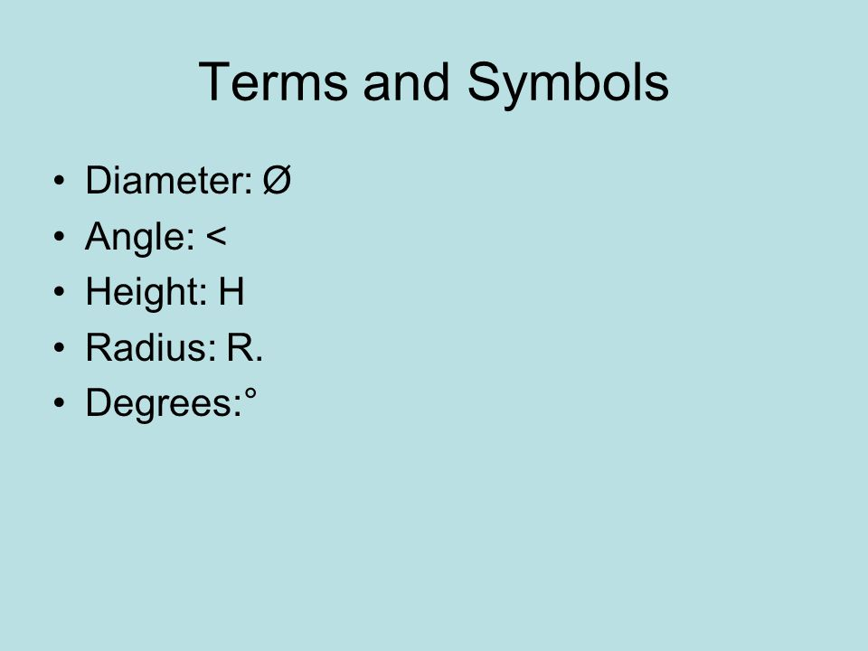 Terms and Symbols Diameter: Ø Angle: < Height: H Radius: R. Degrees:°