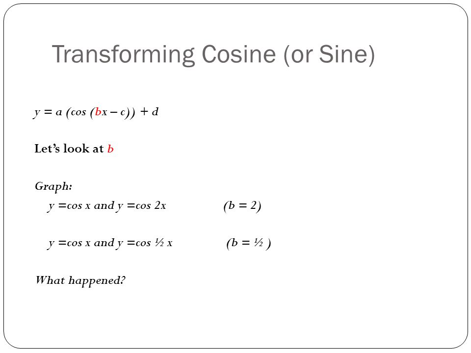 Transforming Cosine (or Sine) y = a (cos (bx – c)) + d Let's look at b Graph: y =cos x and y =cos 2x (b = 2) y =cos x and y =cos ½ x (b = ½ ) What happened?