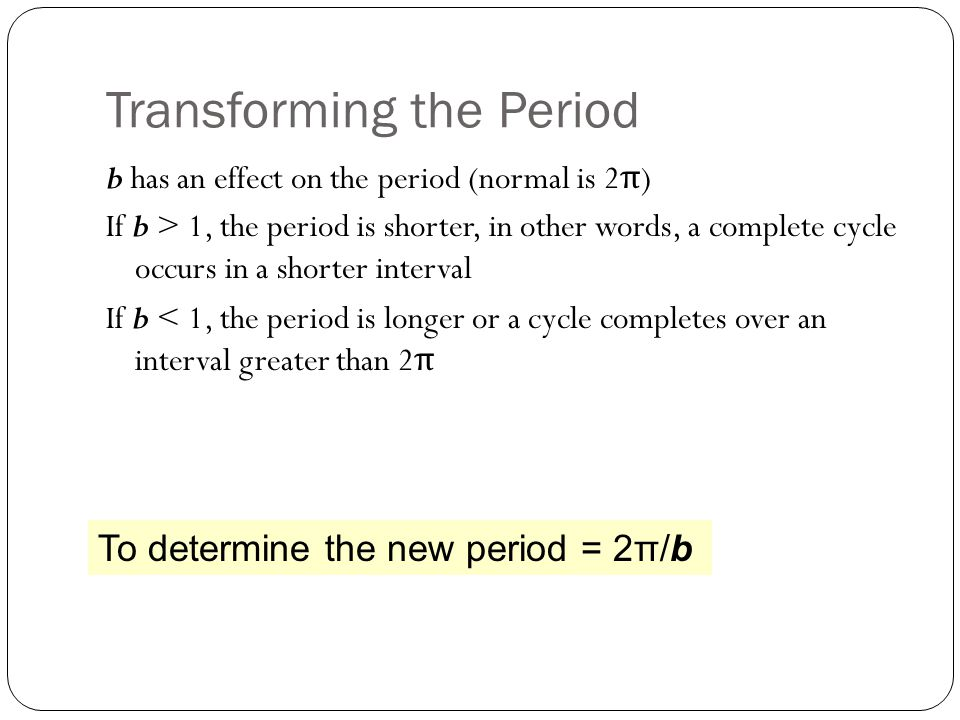 Transforming the Period b has an effect on the period (normal is 2 π ) If b > 1, the period is shorter, in other words, a complete cycle occurs in a shorter interval If b < 1, the period is longer or a cycle completes over an interval greater than 2 π To determine the new period = 2π/b